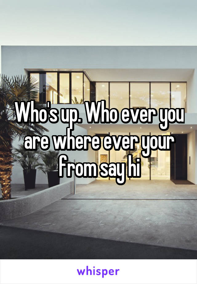 Who's up. Who ever you are where ever your from say hi