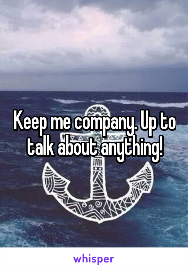 Keep me company. Up to talk about anything!