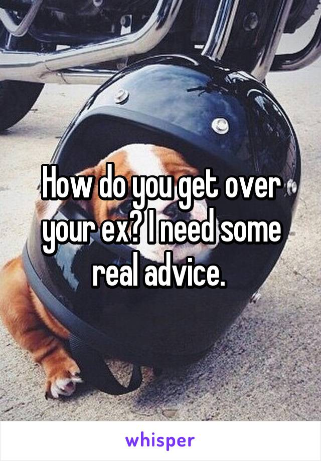 How do you get over your ex? I need some real advice.