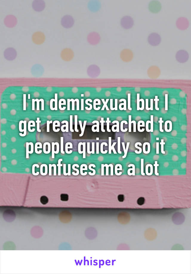 I'm demisexual but I get really attached to people quickly so it confuses me a lot