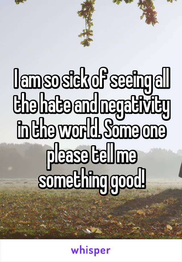 I am so sick of seeing all the hate and negativity in the world. Some one please tell me something good!
