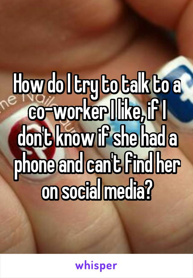 How do I try to talk to a co-worker I like, if I don't know if she had a phone and can't find her on social media?