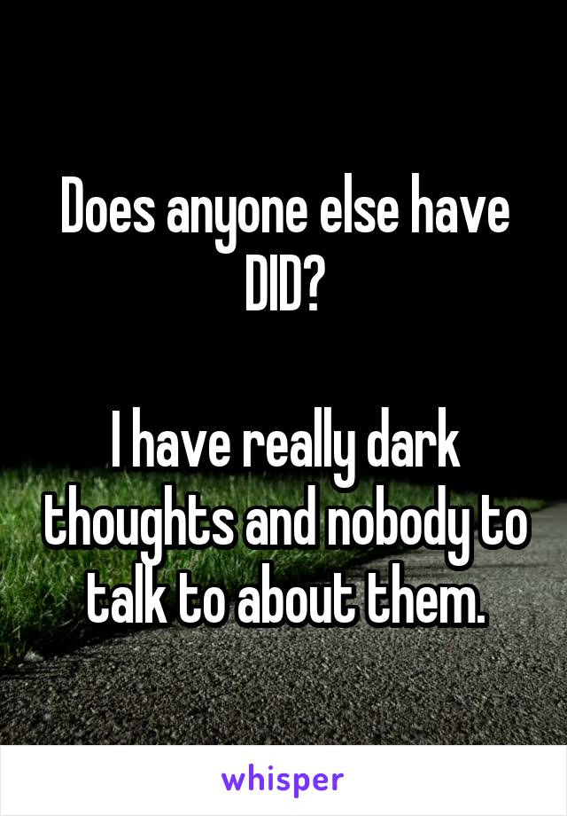 Does anyone else have DID?  I have really dark thoughts and nobody to talk to about them.