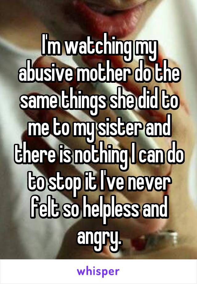 I'm watching my abusive mother do the same things she did to me to my sister and there is nothing I can do to stop it I've never felt so helpless and angry.