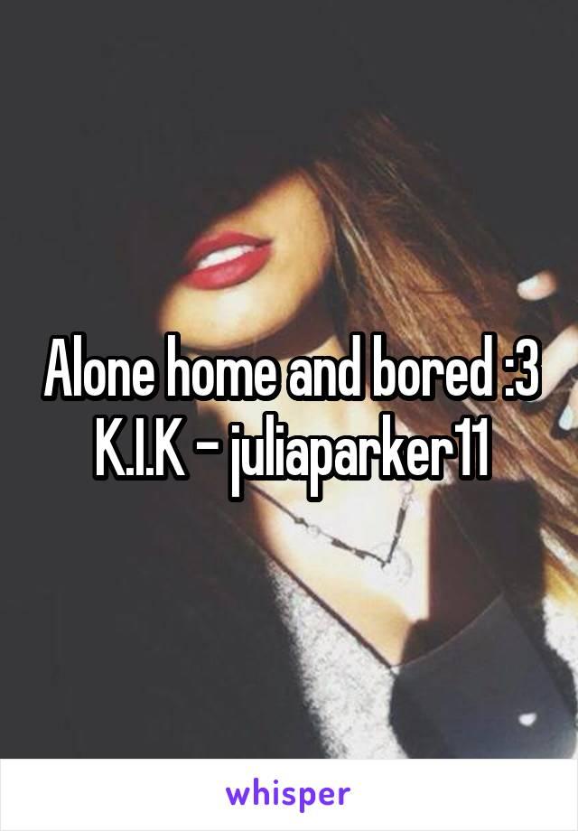 Alone home and bored :3 K.I.K - juliaparker11