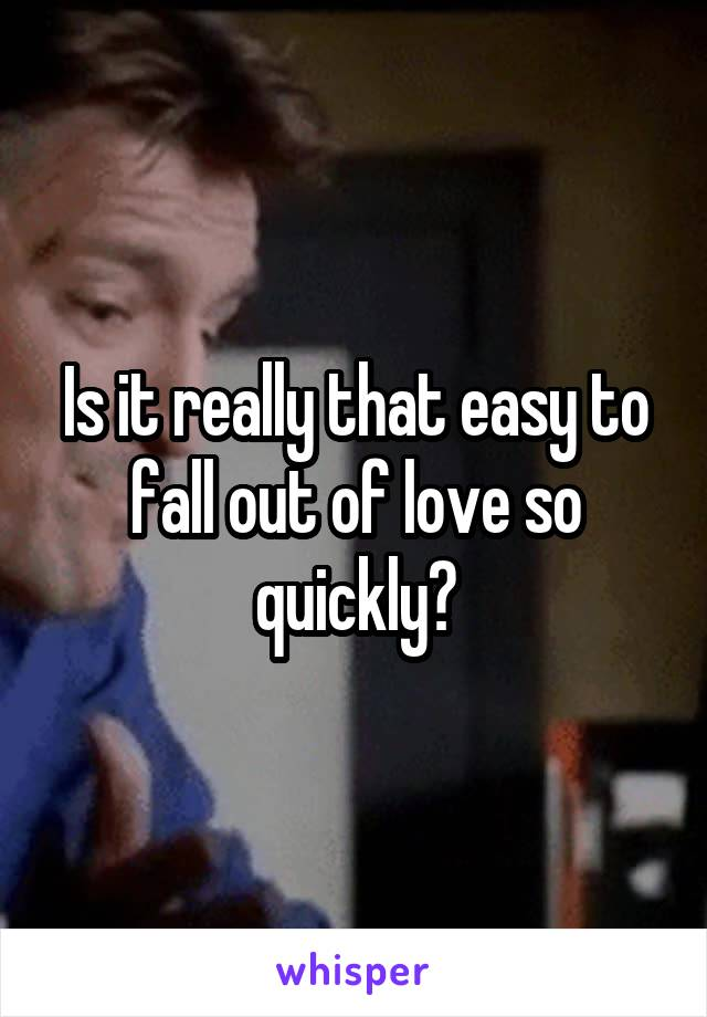 Is it really that easy to fall out of love so quickly?