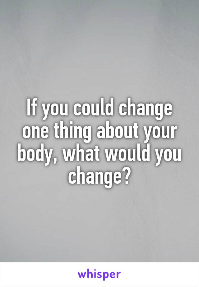 If you could change one thing about your body, what would you change?