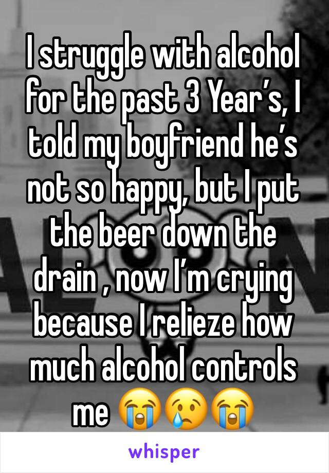 I struggle with alcohol for the past 3 Year's, I told my boyfriend he's not so happy, but I put the beer down the drain , now I'm crying because I relieze how much alcohol controls me 😭😢😭