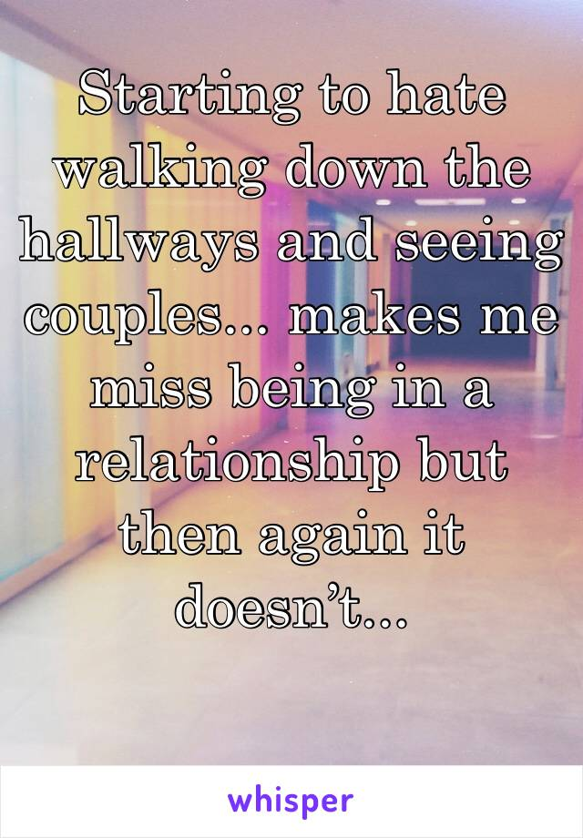 Starting to hate walking down the hallways and seeing couples... makes me miss being in a relationship but then again it doesn't...