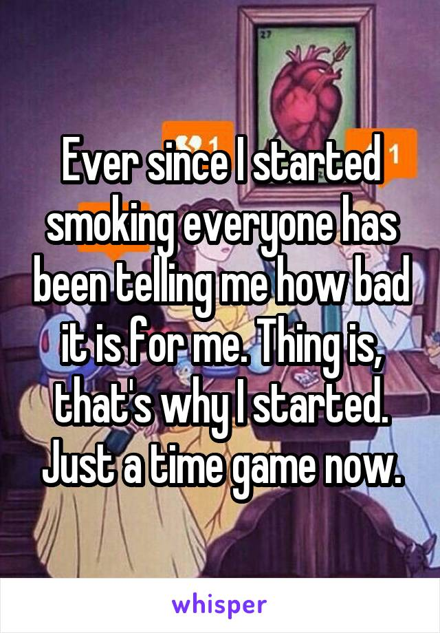 Ever since I started smoking everyone has been telling me how bad it is for me. Thing is, that's why I started. Just a time game now.