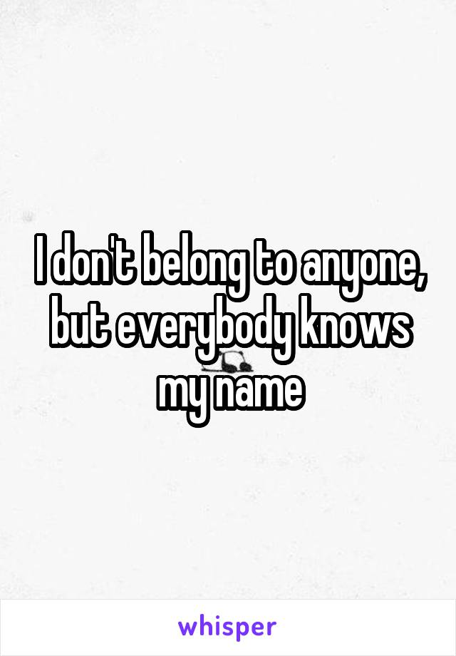 I don't belong to anyone, but everybody knows my name
