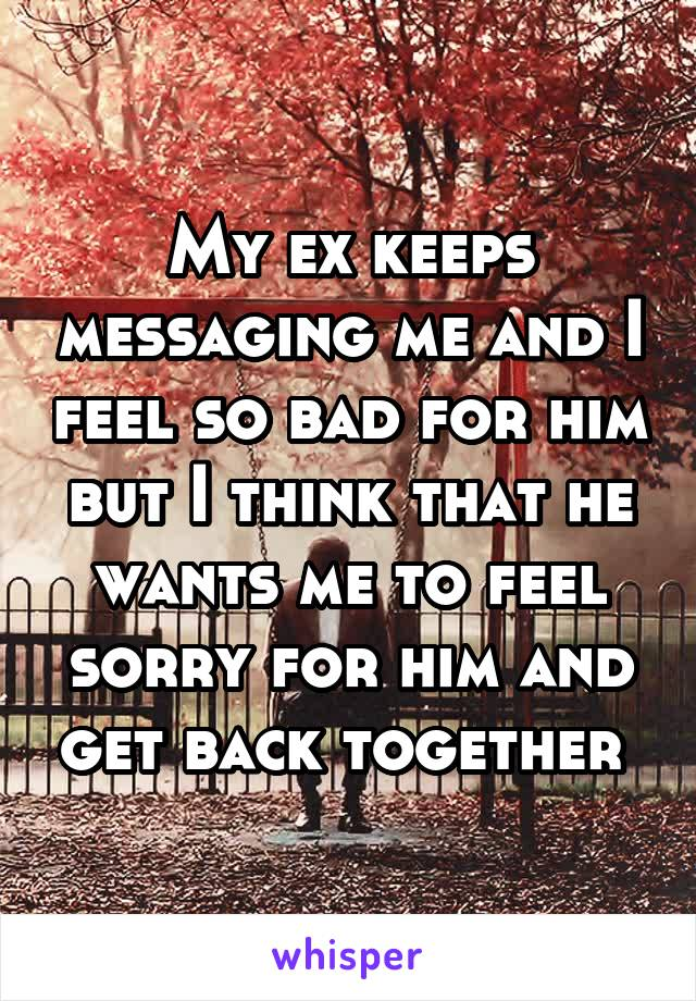 My ex keeps messaging me and I feel so bad for him but I think that he wants me to feel sorry for him and get back together