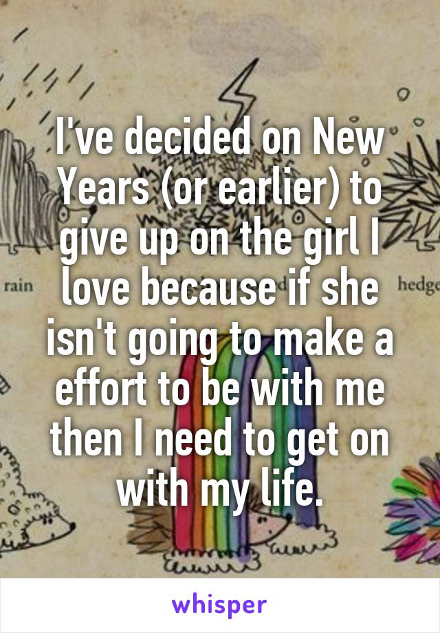 I've decided on New Years (or earlier) to give up on the girl I love because if she isn't going to make a effort to be with me then I need to get on with my life.
