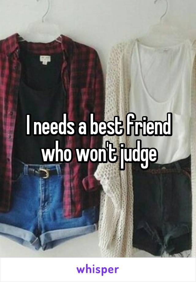 I needs a best friend who won't judge