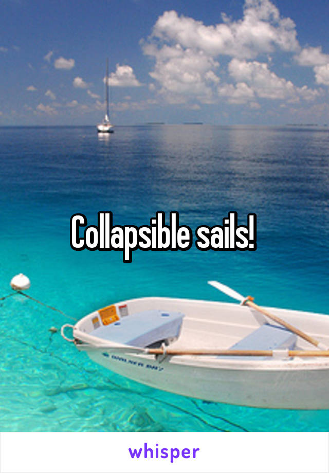 Collapsible sails!