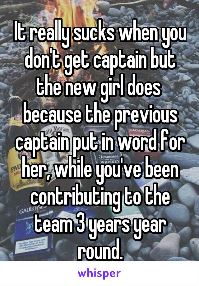 It really sucks when you don't get captain but the new girl does  because the previous captain put in word for her, while you've been contributing to the team 3 years year round.