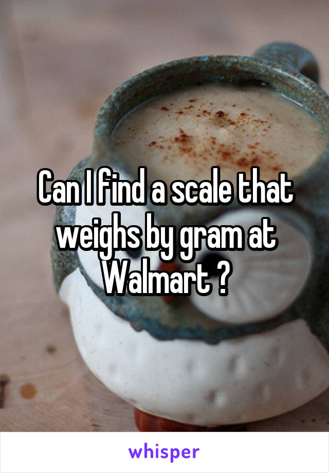Can I find a scale that weighs by gram at Walmart ?