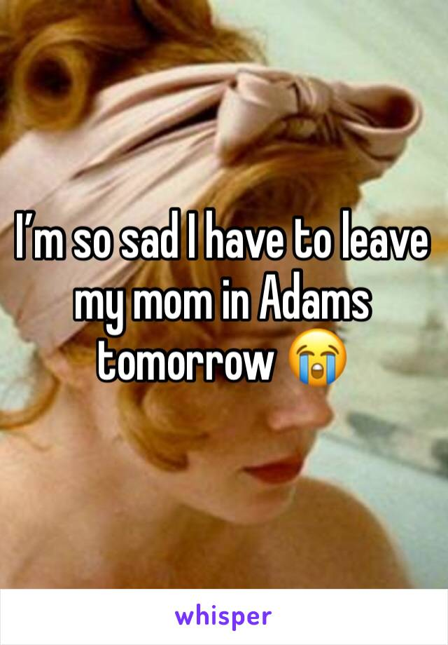 I'm so sad I have to leave my mom in Adams tomorrow 😭