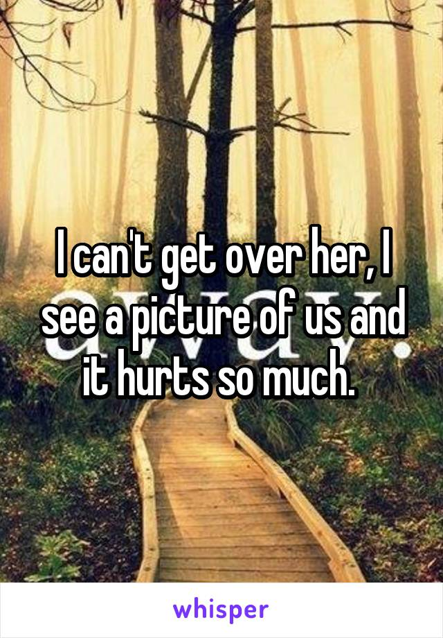 I can't get over her, I see a picture of us and it hurts so much.