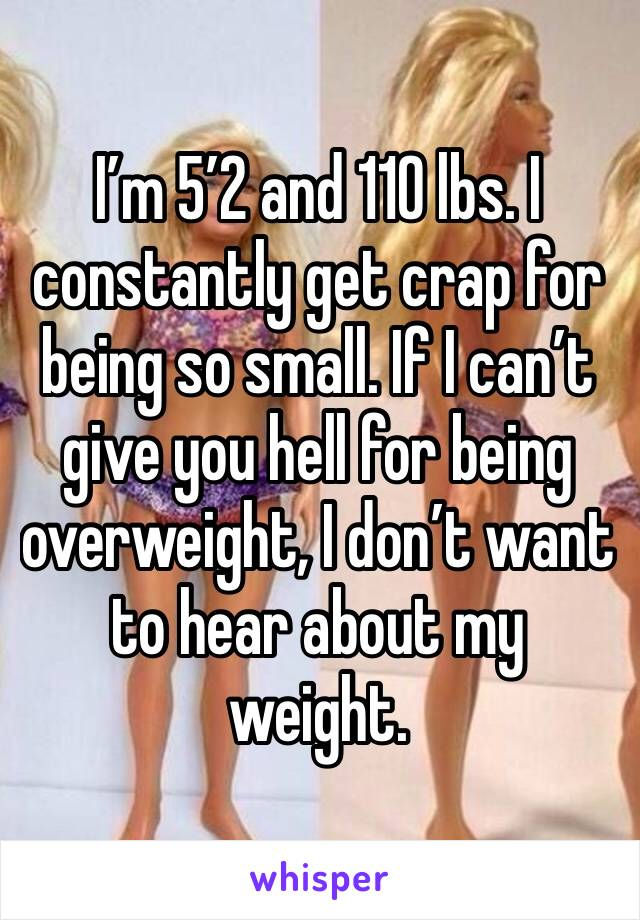 I'm 5'2 and 110 lbs. I constantly get crap for being so small. If I can't give you hell for being overweight, I don't want to hear about my weight.