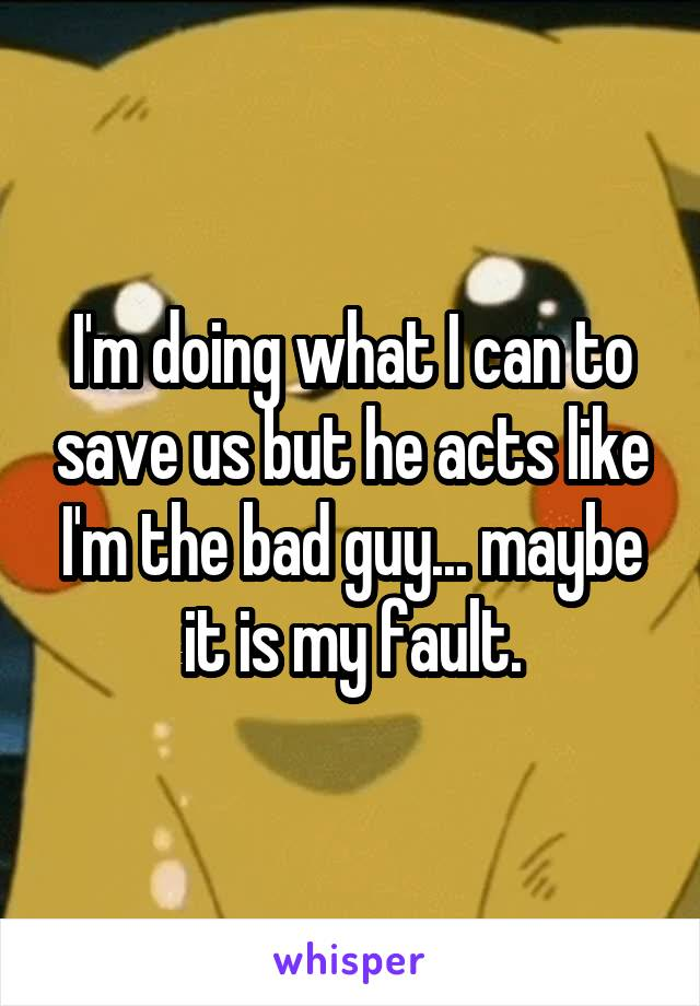 I'm doing what I can to save us but he acts like I'm the bad guy... maybe it is my fault.