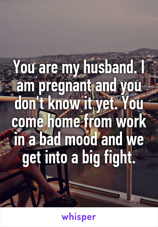 You are my husband. I am pregnant and you don't know it yet. You come home from work in a bad mood and we get into a big fight.
