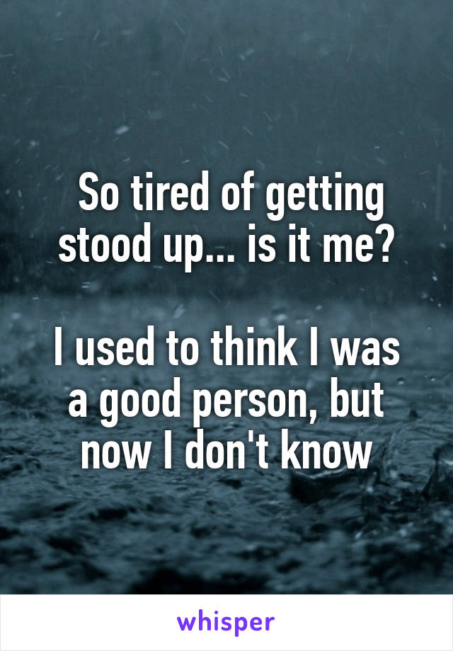 So tired of getting stood up... is it me?  I used to think I was a good person, but now I don't know