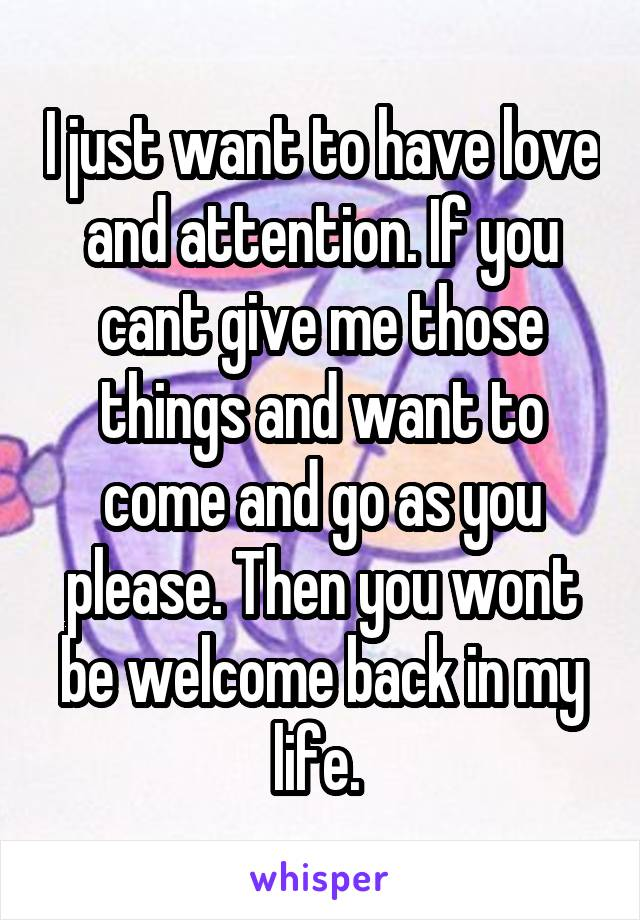 I just want to have love and attention. If you cant give me those things and want to come and go as you please. Then you wont be welcome back in my life.