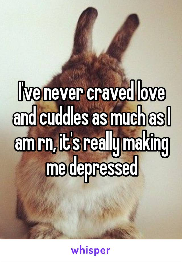 I've never craved love and cuddles as much as I am rn, it's really making me depressed