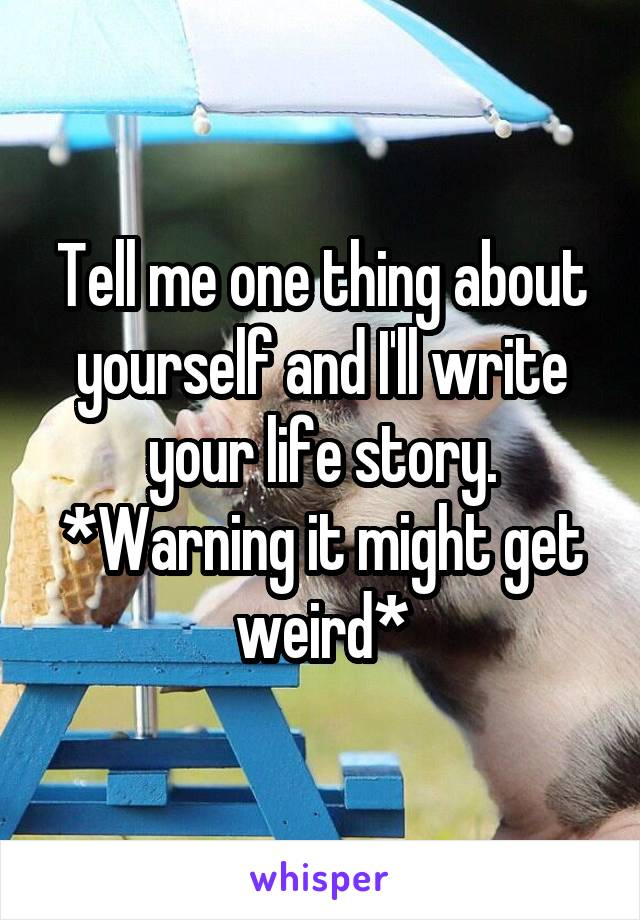 Tell me one thing about yourself and I'll write your life story. *Warning it might get weird*