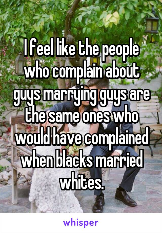 I feel like the people who complain about guys marrying guys are the same ones who would have complained when blacks married whites.