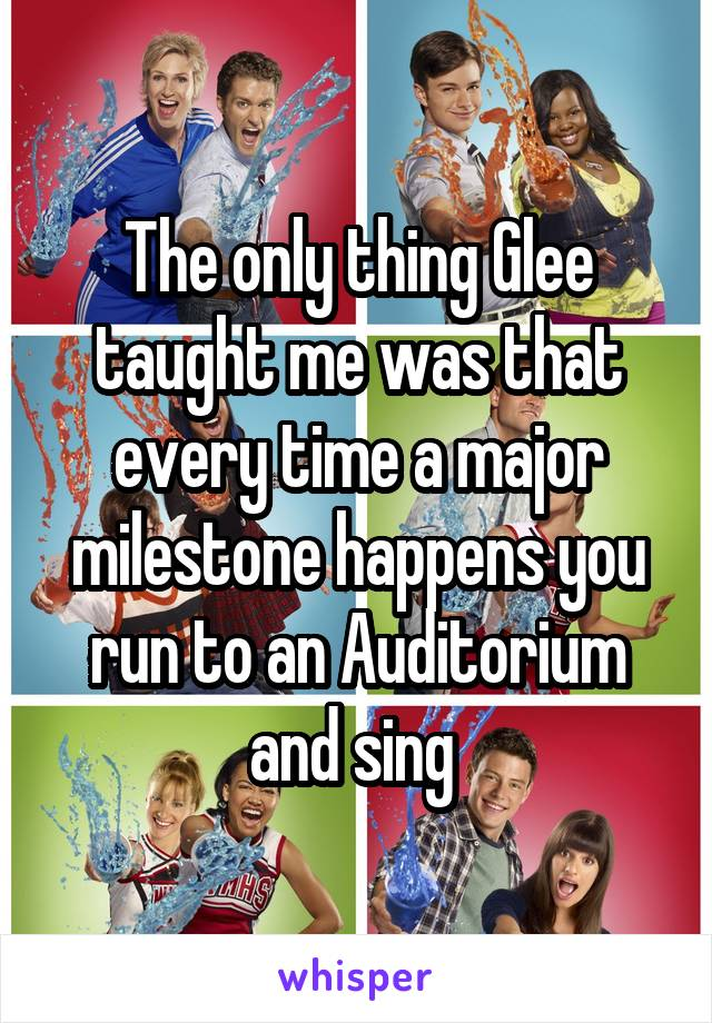 The only thing Glee taught me was that every time a major milestone happens you run to an Auditorium and sing