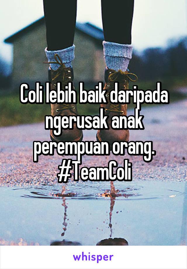 Coli lebih baik daripada ngerusak anak perempuan orang. #TeamColi
