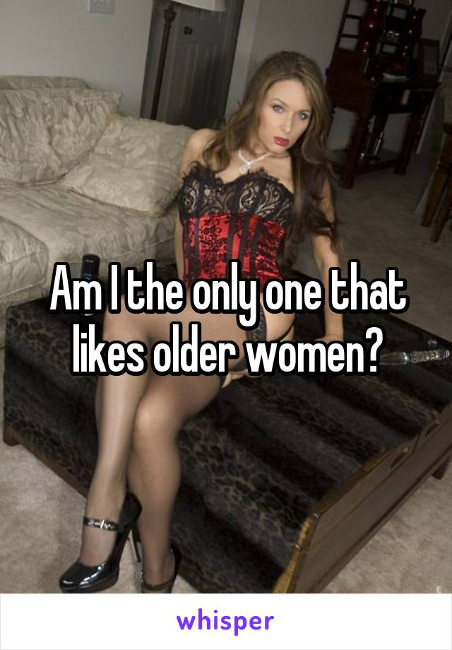 Am I the only one that likes older women?
