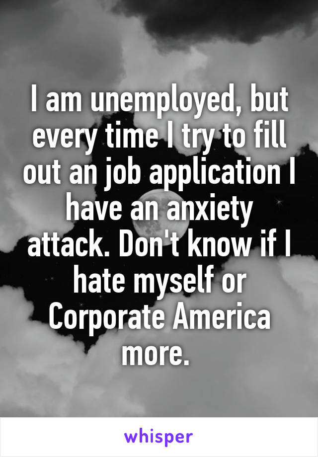 I am unemployed, but every time I try to fill out an job application I have an anxiety attack. Don't know if I hate myself or Corporate America more.