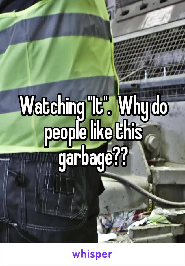 """Watching """"It"""".  Why do people like this garbage??"""