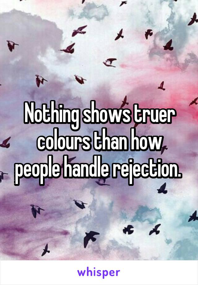 Nothing shows truer colours than how people handle rejection.