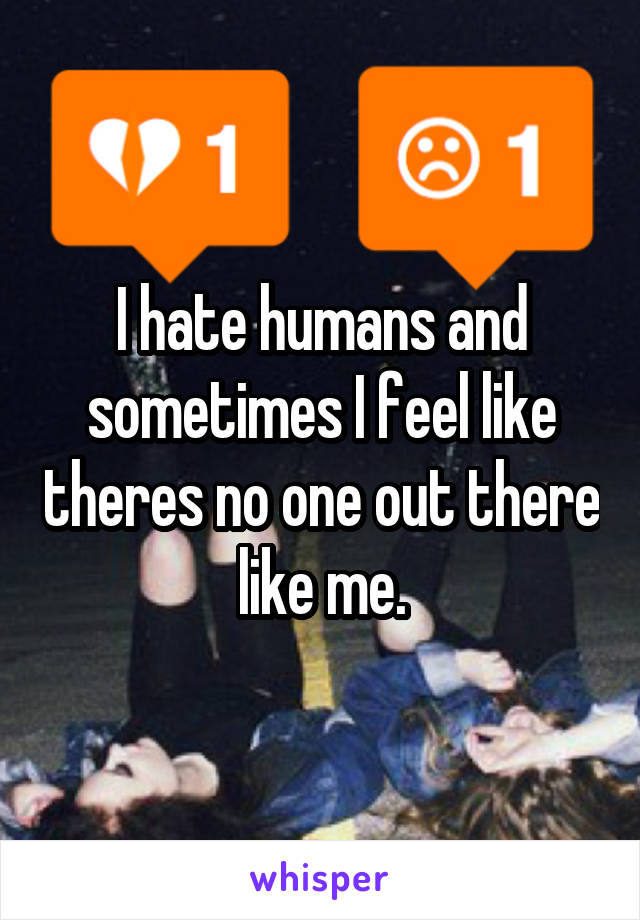 I hate humans and sometimes I feel like theres no one out there like me.