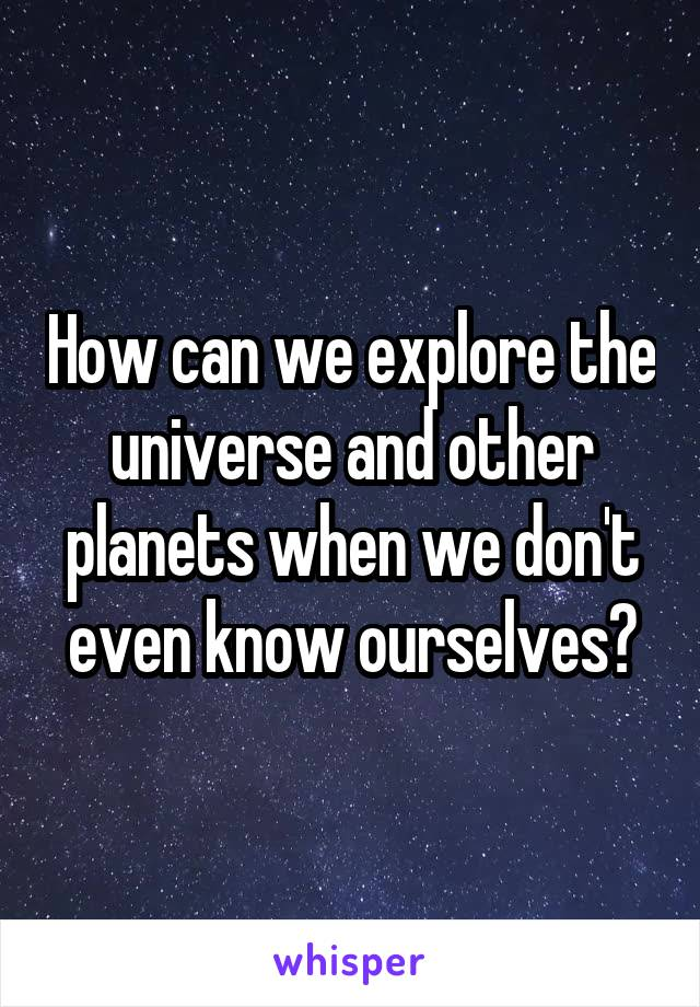 How can we explore the universe and other planets when we don't even know ourselves?