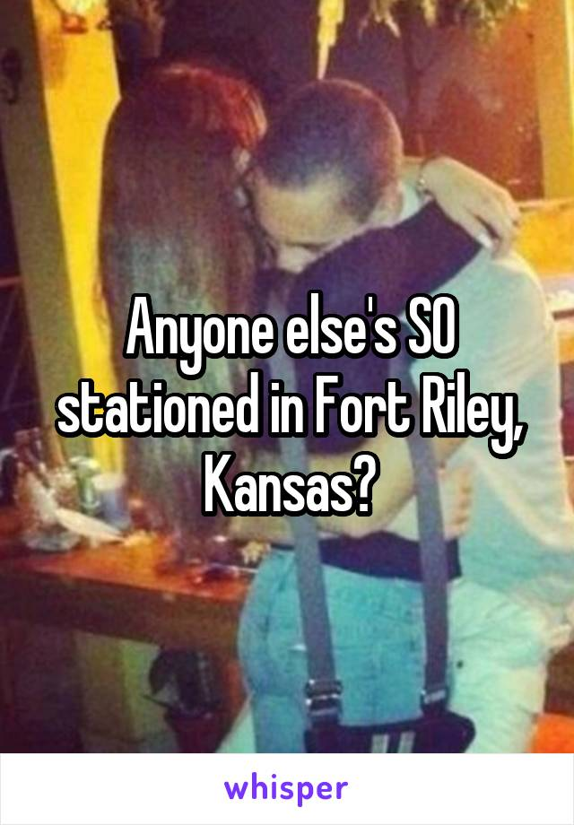 Anyone else's SO stationed in Fort Riley, Kansas?