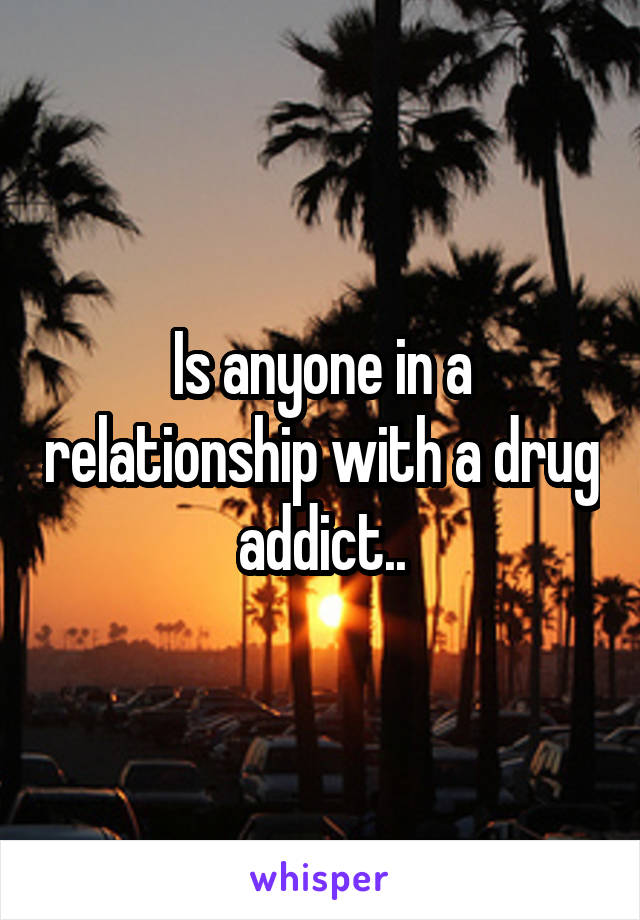 Is anyone in a relationship with a drug addict..