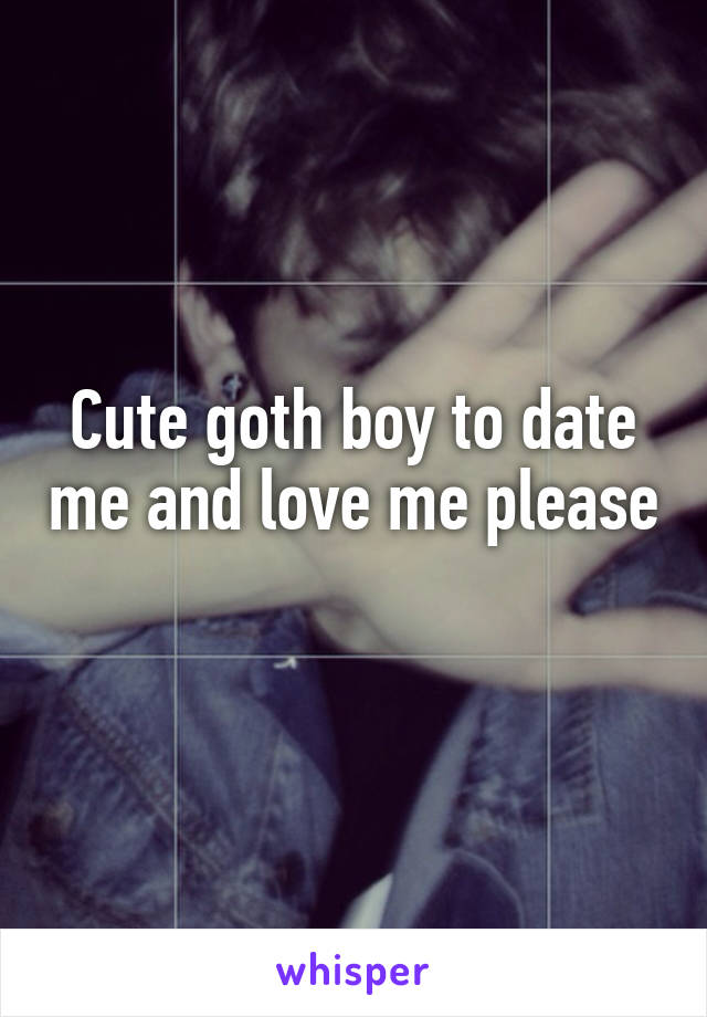 Cute goth boy to date me and love me please