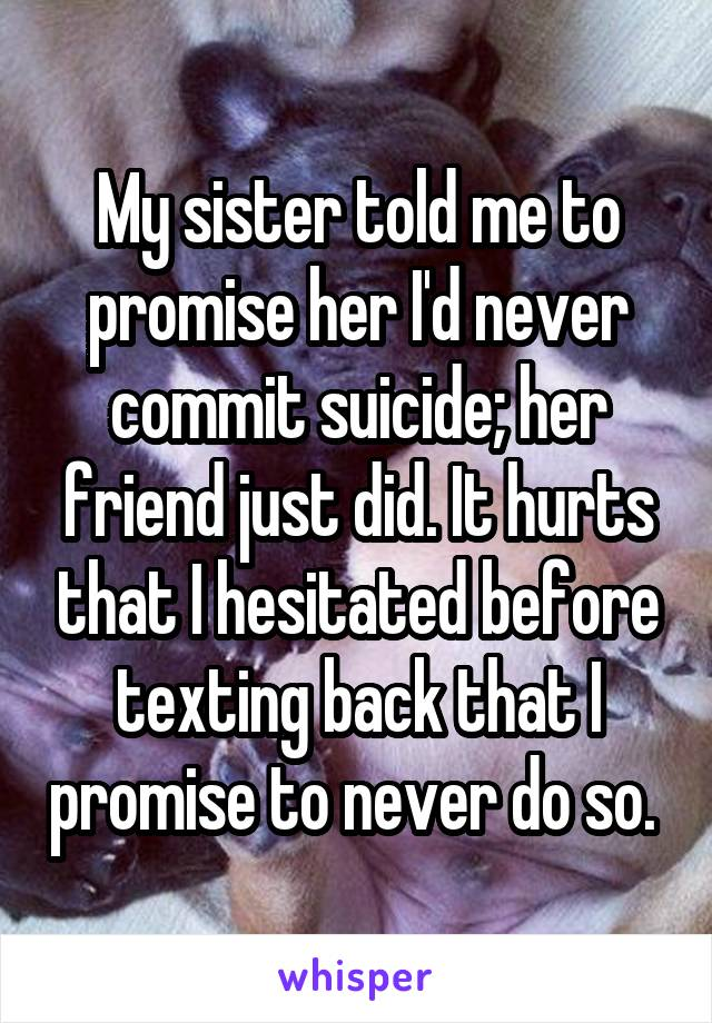 My sister told me to promise her I'd never commit suicide; her friend just did. It hurts that I hesitated before texting back that I promise to never do so.