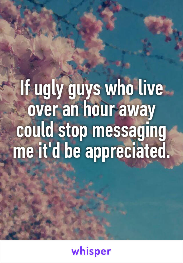 If ugly guys who live over an hour away could stop messaging me it'd be appreciated.