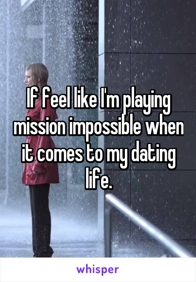 If feel like I'm playing mission impossible when it comes to my dating life.
