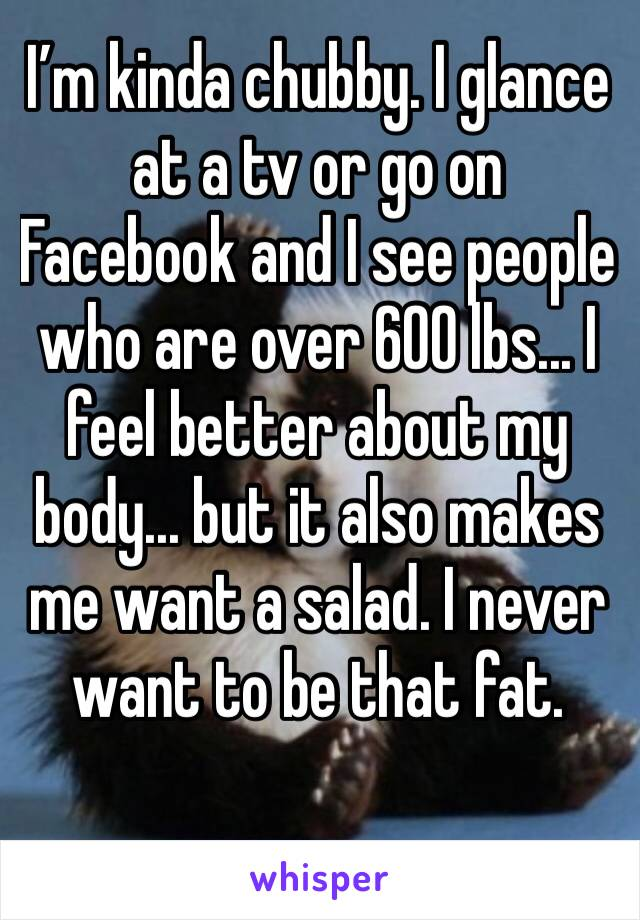 I'm kinda chubby. I glance at a tv or go on Facebook and I see people who are over 600 lbs... I feel better about my body... but it also makes me want a salad. I never want to be that fat.