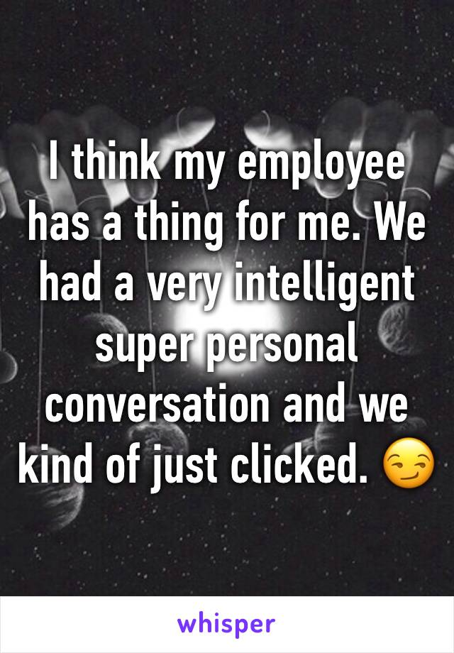 I think my employee has a thing for me. We had a very intelligent super personal conversation and we kind of just clicked. 😏