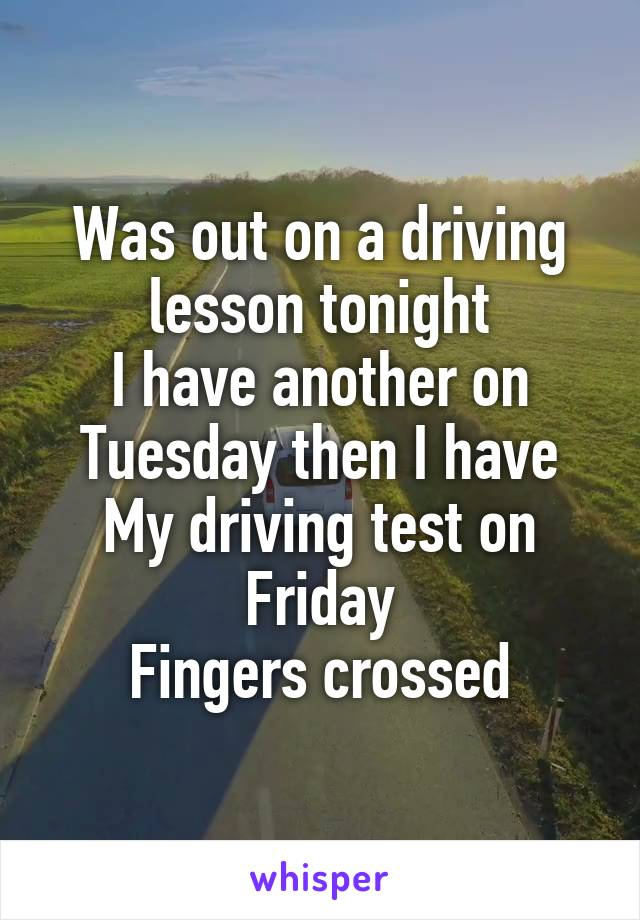Was out on a driving lesson tonight I have another on Tuesday then I have My driving test on Friday Fingers crossed