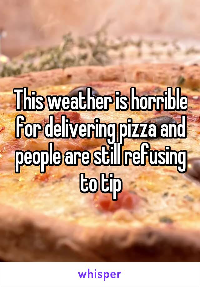This weather is horrible for delivering pizza and people are still refusing to tip