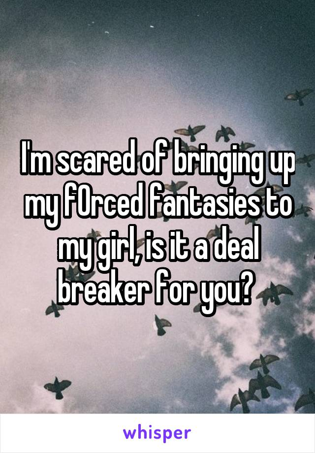 I'm scared of bringing up my f0rced fantasies to my girl, is it a deal breaker for you?